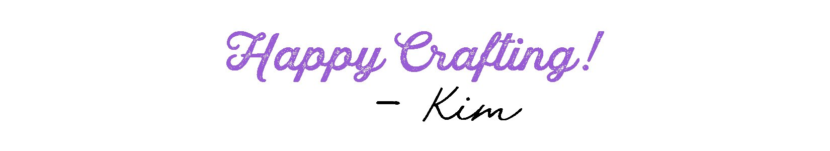 Happy Crafting! -Kim