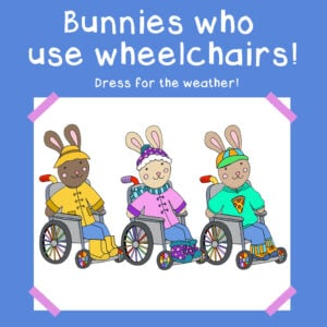 Bunnies who use wheelchairs! Dress for the weather.